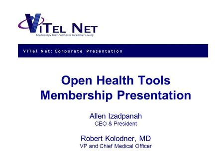 V i T e l N e t : Corporate Presentation Open Health Tools Membership Presentation Allen Izadpanah CEO & President Robert Kolodner, MD VP and Chief Medical.