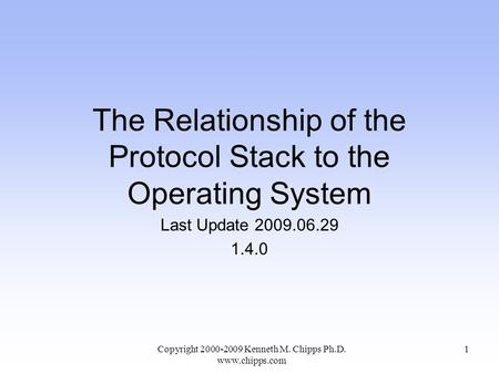 The Relationship of the Protocol Stack to the Operating System Last Update 2009.06.29 1.4.0 Copyright 2000-2009 Kenneth M. Chipps Ph.D. www.chipps.com.