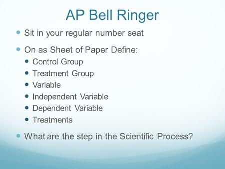 AP Bell Ringer Sit in your regular number seat On as Sheet of Paper Define: Control Group Treatment Group Variable Independent Variable Dependent Variable.