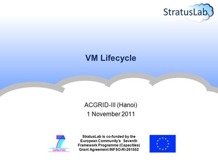 StratusLab is co-funded by the European Community's Seventh Framework Programme (Capacities) Grant Agreement INFSO-RI-261552 VM Lifecycle ACGRID-III (Hanoi)