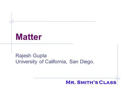 Matter Rajesh Gupta University of California, San Diego. Mr. Smith's Class.