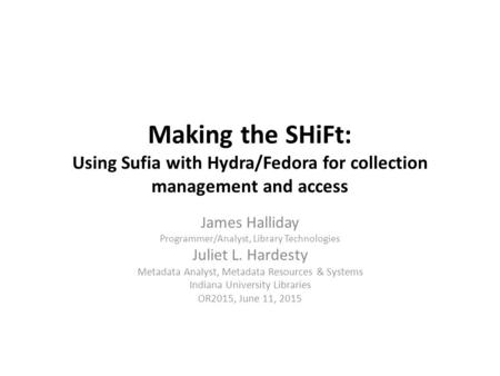 Making the SHiFt: Using Sufia with Hydra/Fedora for collection management and access James Halliday Programmer/Analyst, Library Technologies Juliet L.