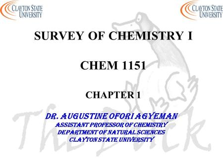 SURVEY OF CHEMISTRY I CHEM 1151 CHAPTER 1 DR. AUGUSTINE OFORI AGYEMAN Assistant professor of chemistry Department of natural sciences Clayton state university.
