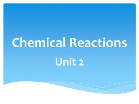 Chemical Reactions Unit 2.