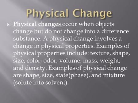  Physical changes occur when objects change but do not change into a difference substance. A physical change involves a change in physical properties.