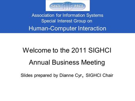 Welcome to the 2011 SIGHCI Annual Business Meeting Slides prepared by Dianne Cyr, SIGHCI Chair Association for Information Systems Special Interest Group.