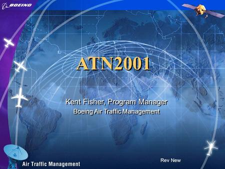 ATN2001 Rev New Kent Fisher, Program Manager Boeing Air Traffic Management Kent Fisher, Program Manager Boeing Air Traffic Management.