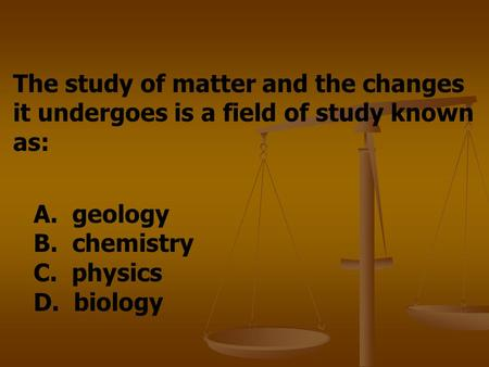 The study of matter and the changes it undergoes is a field of study known as: A. geology B. chemistry C. physics D. biology.