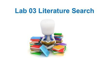 Lab 03 Literature Search. To learn about how to research and write a scholarly scientific paper. Objective.