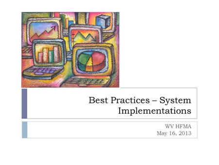 Best Practices – System Implementations WV HFMA May 16, 2013.