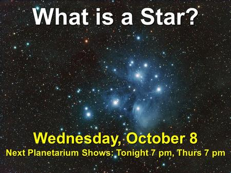 What is a Star? Wednesday, October 8 Next Planetarium Shows: Tonight 7 pm, Thurs 7 pm.