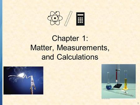 1 Chapter 1: Matter, Measurements, and Calculations.