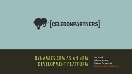 DYNAMICS CRM AS AN xRM DEVELOPMENT PLATFORM Jim Novak Solution Architect Celedon Partners, LLC