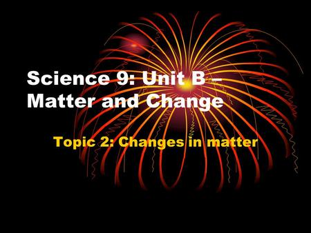 Science 9: Unit B – Matter and Change Topic 2: Changes in matter.