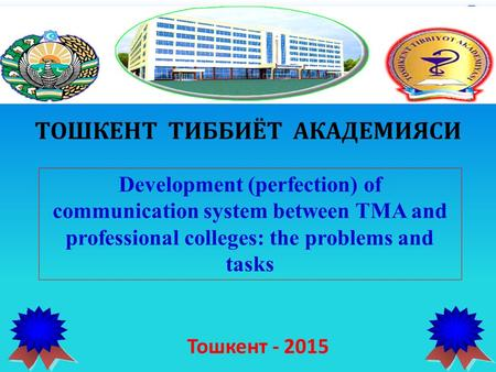 ТОШКЕНТ ТИББИЁТ АКАДЕМИЯСИ Development (perfection) of communication system between TMA and professional colleges: the problems and tasks Тошкент - 2015.