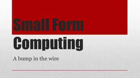 Small Form Computing A bump in the wire. The questions ● What can we do with an inexpensive small computer? ● Can we make it a part of a seamless wireless.