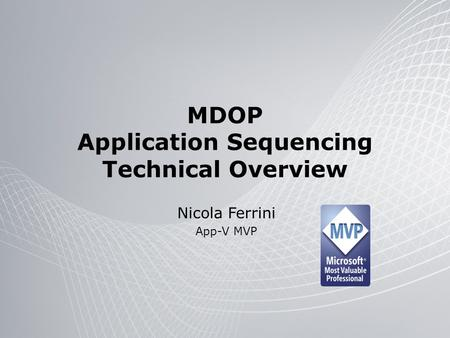 MDOP Application Sequencing Technical Overview Nicola Ferrini App-V MVP.