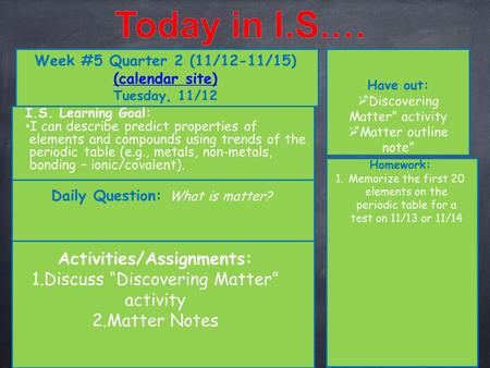 "Week #5 Quarter 2 (11/12-11/15) (calendar site) (calendar site) Tuesday, 11/12 Have out:  ""Discovering Matter"" activity  ""Matter outline note"" Activities/Assignments:"