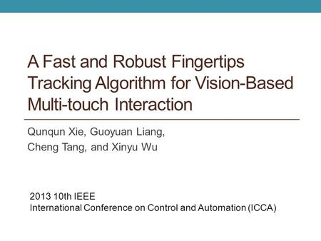 A Fast and Robust Fingertips Tracking Algorithm for Vision-Based Multi-touch Interaction Qunqun Xie, Guoyuan Liang, Cheng Tang, and Xinyu Wu 2013 10th.