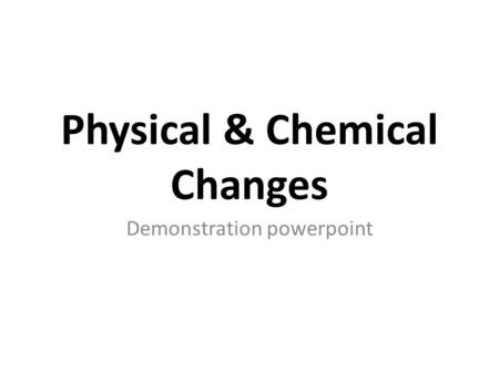 Physical & Chemical Changes Demonstration powerpoint.