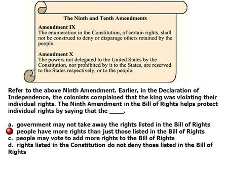 Refer to the above Ninth Amendment. Earlier, in the Declaration of Independence, the colonists complained that the king was violating their individual.