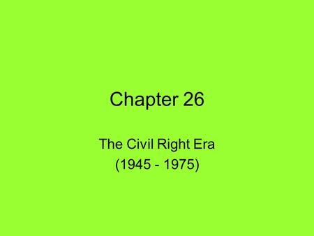 Chapter 26 The Civil Right Era (1945 - 1975). Beginnings of the Movement Separate but Unequal –North v. South –Self Segregation v. Jim Crow –Plessy v.