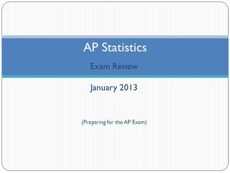 Exam Review January 2013 (Preparing for the AP Exam) AP Statistics.
