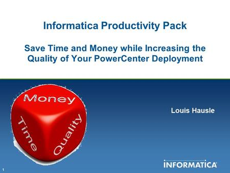 Intro Informatica Productivity Pack Save Time and Money while Increasing the Quality of Your PowerCenter Deployment Louis Hausle.
