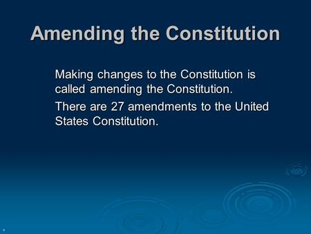 Amending the Constitution Making changes to the Constitution is called amending the Constitution. There are 27 amendments to the United States Constitution.