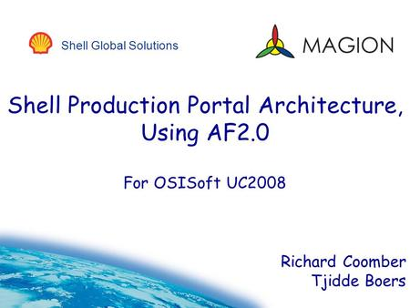 Shell Global Solutions Shell Production Portal Architecture, Using AF2.0 For OSISoft UC2008 Richard Coomber Tjidde Boers.