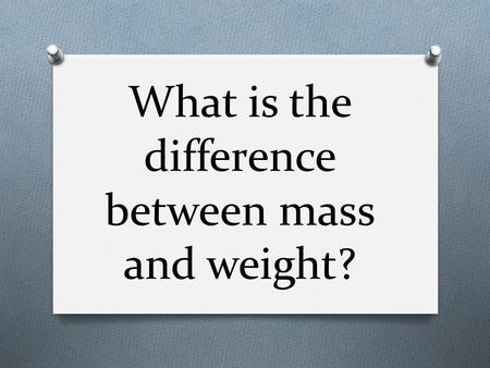 "What is the difference between mass and weight?. Mass O Quantity of matter O Measured with a balance O How much ""stuff"" is there O Constant."