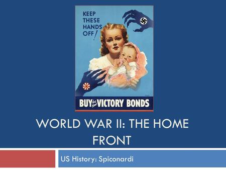 WORLD WAR II: THE HOME FRONT US History: Spiconardi.