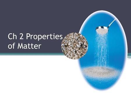 Ch 2 Properties of Matter. A pure substance is matter that always has exactly the same composition. Substances can be classified into two categories—