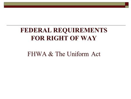 FEDERAL REQUIREMENTS FOR RIGHT OF WAY FHWA & The Uniform Act.