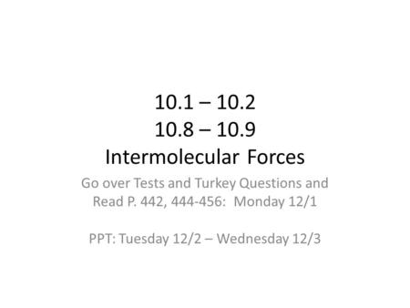 10.1 – 10.2 10.8 – 10.9 Intermolecular Forces Go over Tests and Turkey Questions and Read P. 442, 444-456: Monday 12/1 PPT: Tuesday 12/2 – Wednesday 12/3.