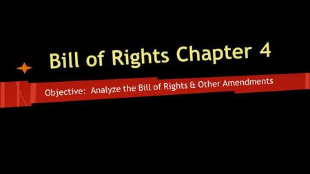 Bill of Rights Chapter 4 Objective: Analyze the Bill of Rights & Other Amendments.