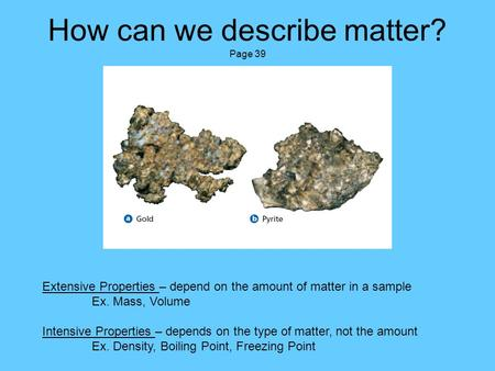 How can we describe matter? Page 39 Extensive Properties – depend on the amount of matter in a sample Ex. Mass, Volume Intensive Properties – depends on.