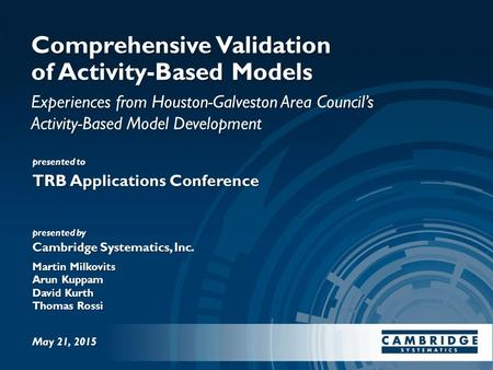 Presented to presented by Cambridge Systematics, Inc. Comprehensive Validation of Activity-Based Models Experiences from Houston-Galveston Area Council's.
