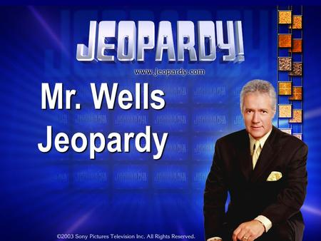 Mr. Wells Jeopardy THE RULES: Give each answer in the form of a question Instructor/Host's decisions are FINAL.