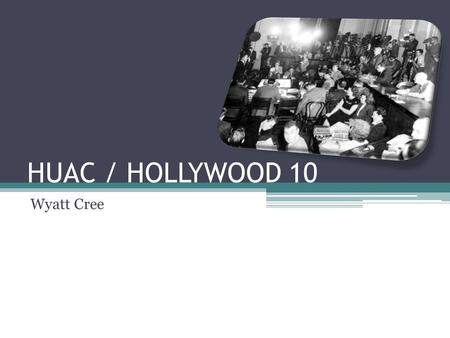 HUAC / HOLLYWOOD 10 Wyatt Cree. HUAC – The Basics House Un-American Activities Committee Established in 1938 Investigate potential threats to US politics,