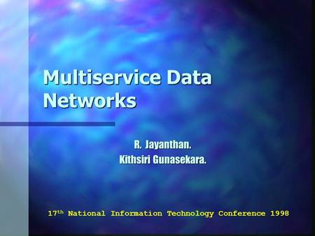 Multiservice Data Networks R. Jayanthan. Kithsiri Gunasekara. 17 th National Information Technology Conference 1998.