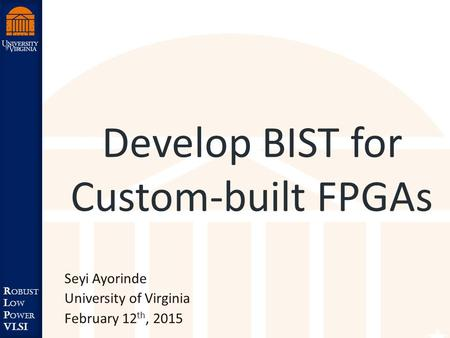 Robust Low Power VLSI R obust L ow P ower VLSI Develop BIST for Custom-built FPGAs Seyi Ayorinde University of Virginia February 12 th, 2015.
