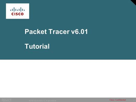 1 © 2005 Cisco Systems, Inc. All rights reserved. Session Number Presentation_ID Cisco Confidential Packet Tracer v6.01 Tutorial.