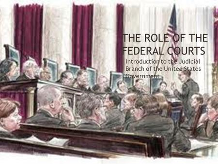 THE ROLE OF THE FEDERAL COURTS Introduction to the Judicial Branch of the United States Government.
