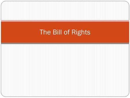 The Bill of Rights. Objectives Students will be able to identify protections of the Bill of Rights. Students will be able to evaluate the importance of.