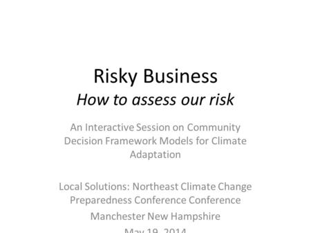 Risky Business How to assess our risk An Interactive Session on Community Decision Framework Models for Climate Adaptation Local Solutions: Northeast Climate.