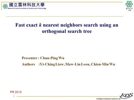 Intelligent Database Systems Lab N.Y.U.S.T. I. M. Fast exact k nearest neighbors search using an orthogonal search tree Presenter : Chun-Ping Wu Authors.