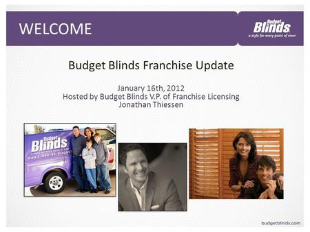 WELCOME Budget Blinds Franchise Update January 16th, 2012 Hosted by Budget Blinds V.P. of Franchise Licensing Jonathan Thiessen.