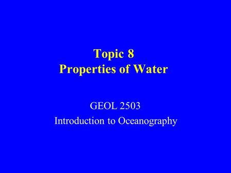 Topic 8 Properties of Water GEOL 2503 Introduction to Oceanography.