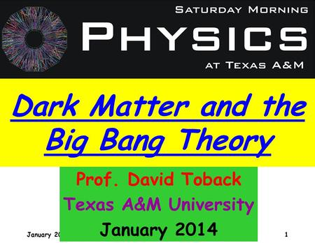 January 2009 David Toback, Saturday Morning Physics 1 Prof. David Toback Texas A&M University January 2014 Dark Matter and the Big Bang Theory.